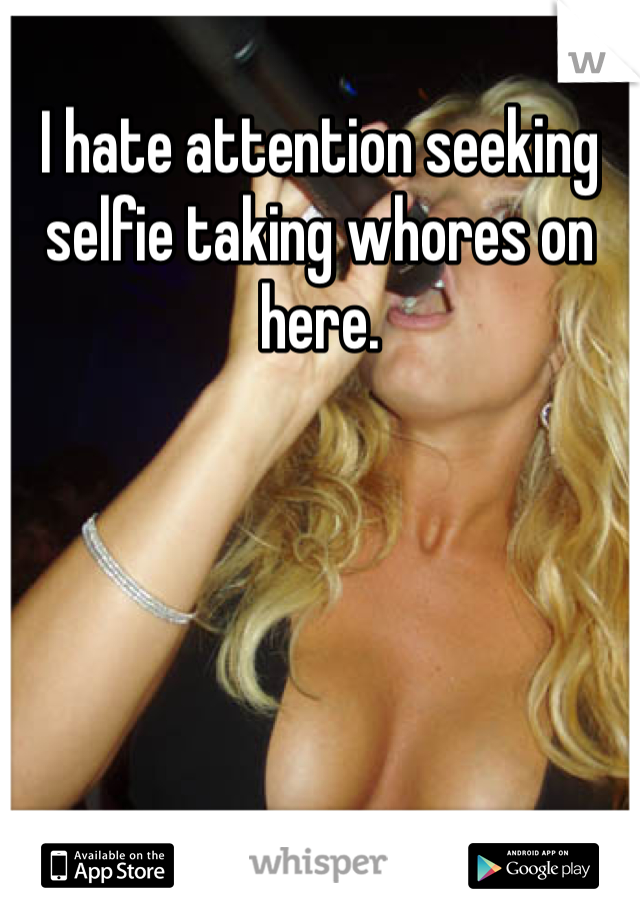 I hate attention seeking selfie taking whores on here.