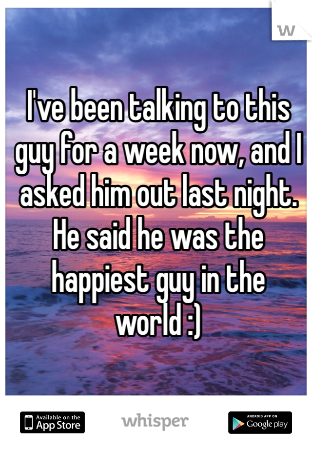 I've been talking to this guy for a week now, and I asked him out last night. He said he was the happiest guy in the world :)