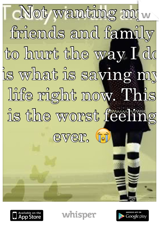 Not wanting my friends and family to hurt the way I do is what is saving my life right now. This is the worst feeling ever. 😭