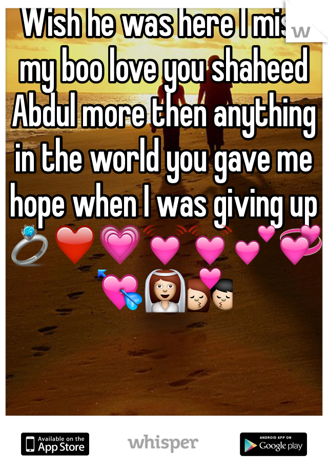 Wish he was here I miss my boo love you shaheed Abdul more then anything in the world you gave me hope when I was giving up 💍❤️💗💓💓💕💞💘👰💏