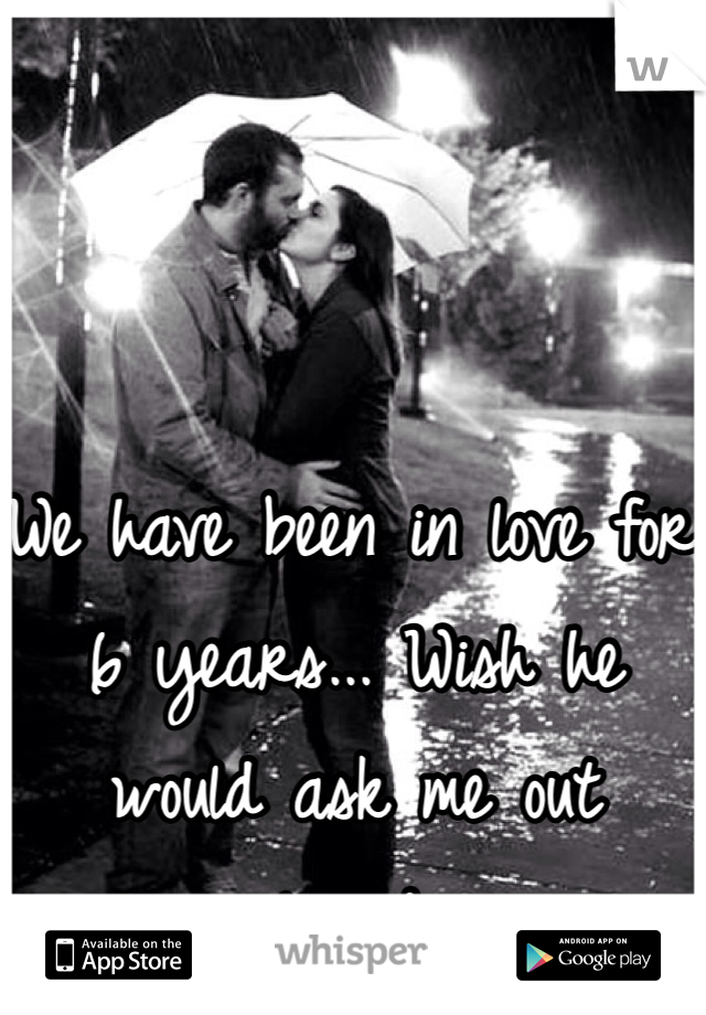 We have been in love for 6 years... Wish he would ask me out already