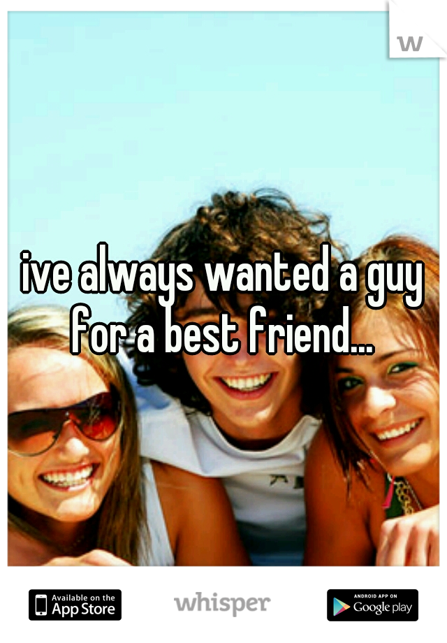 ive always wanted a guy for a best friend...