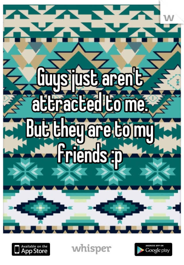 Guys just aren't attracted to me. But they are to my friends :p
