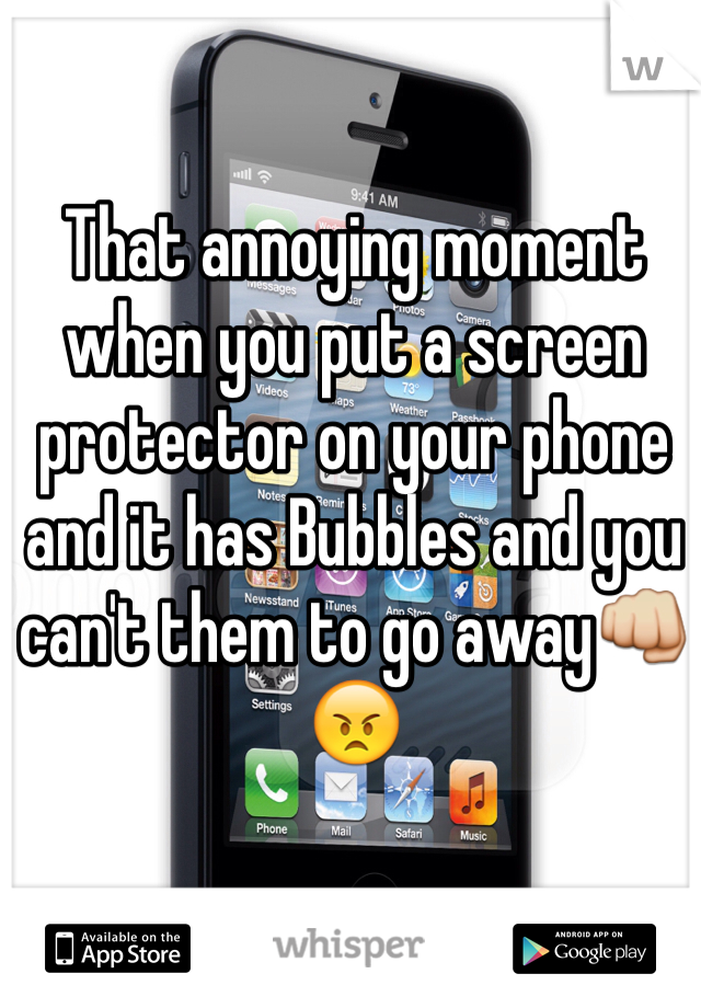 That annoying moment when you put a screen protector on your phone and it has Bubbles and you can't them to go away👊😠