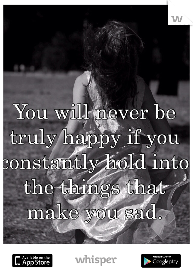 You will never be truly happy if you constantly hold into the things that make you sad.