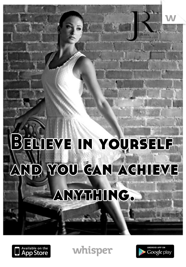 Believe in yourself and you can achieve anything.