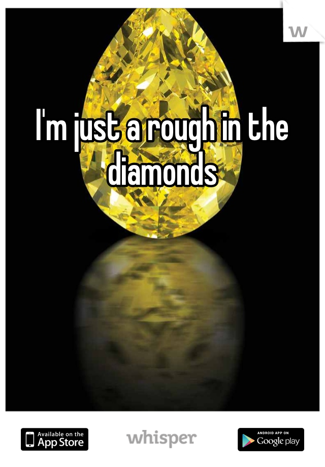 I'm just a rough in the diamonds