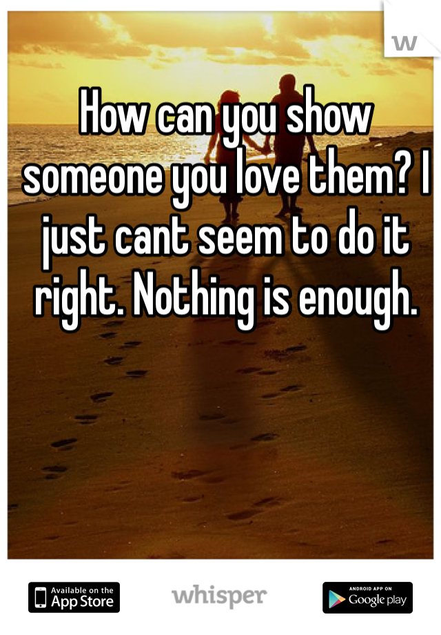 How can you show someone you love them? I just cant seem to do it right. Nothing is enough.