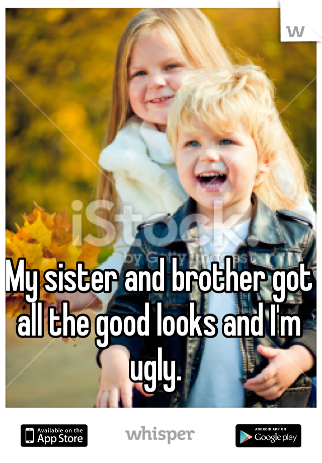 My sister and brother got all the good looks and I'm ugly.