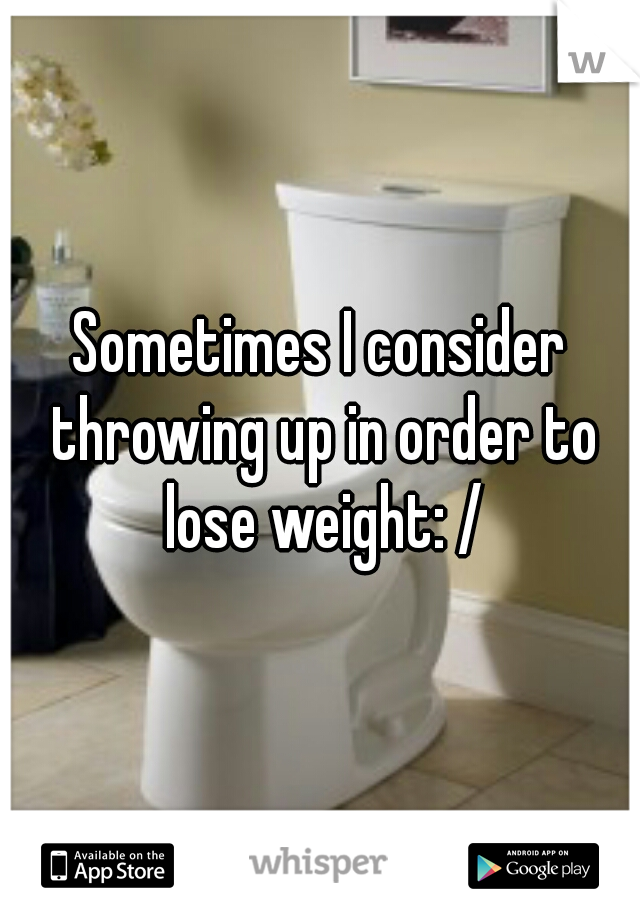 Sometimes I consider throwing up in order to lose weight: /