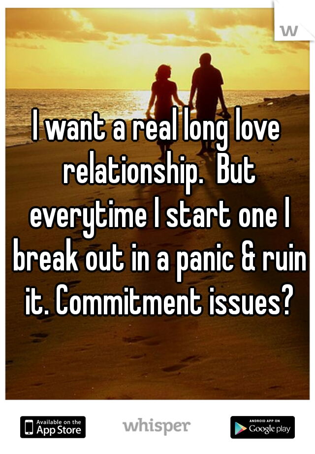 I want a real long love relationship.  But everytime I start one I break out in a panic & ruin it. Commitment issues?