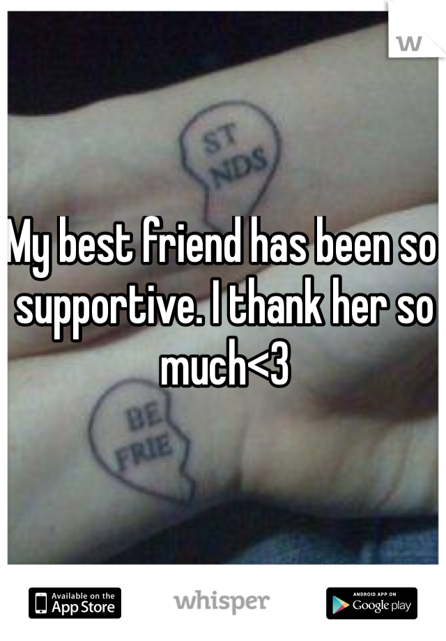 My best friend has been so supportive. I thank her so much<3