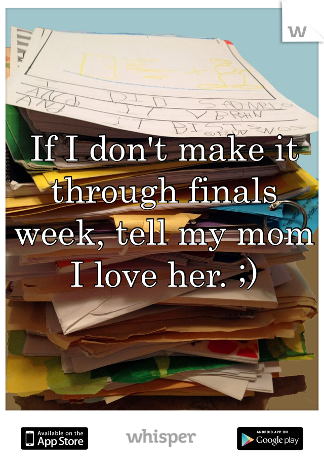 If I don't make it through finals week, tell my mom I love her. ;)