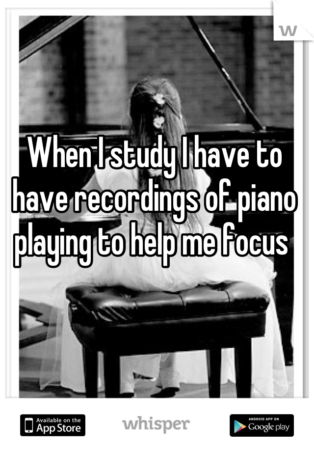 When I study I have to have recordings of piano playing to help me focus