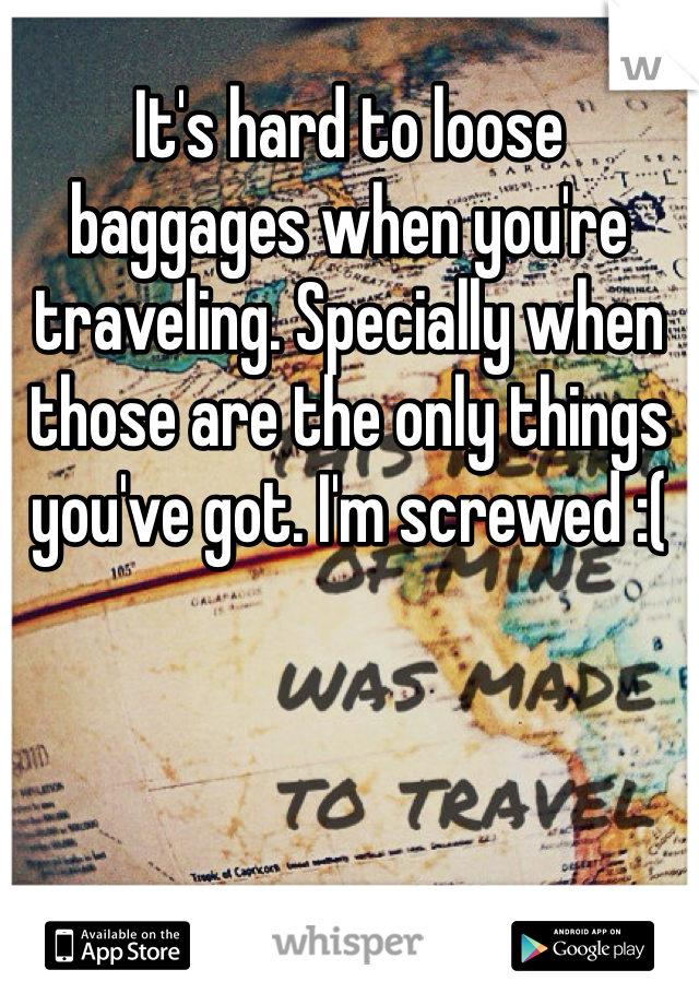 It's hard to loose baggages when you're traveling. Specially when those are the only things you've got. I'm screwed :(