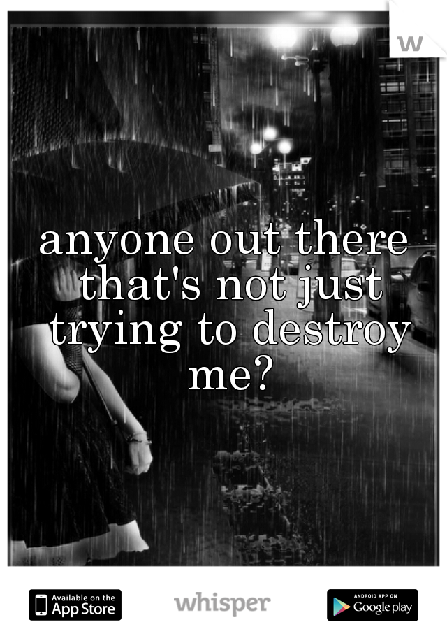 anyone out there that's not just trying to destroy me?