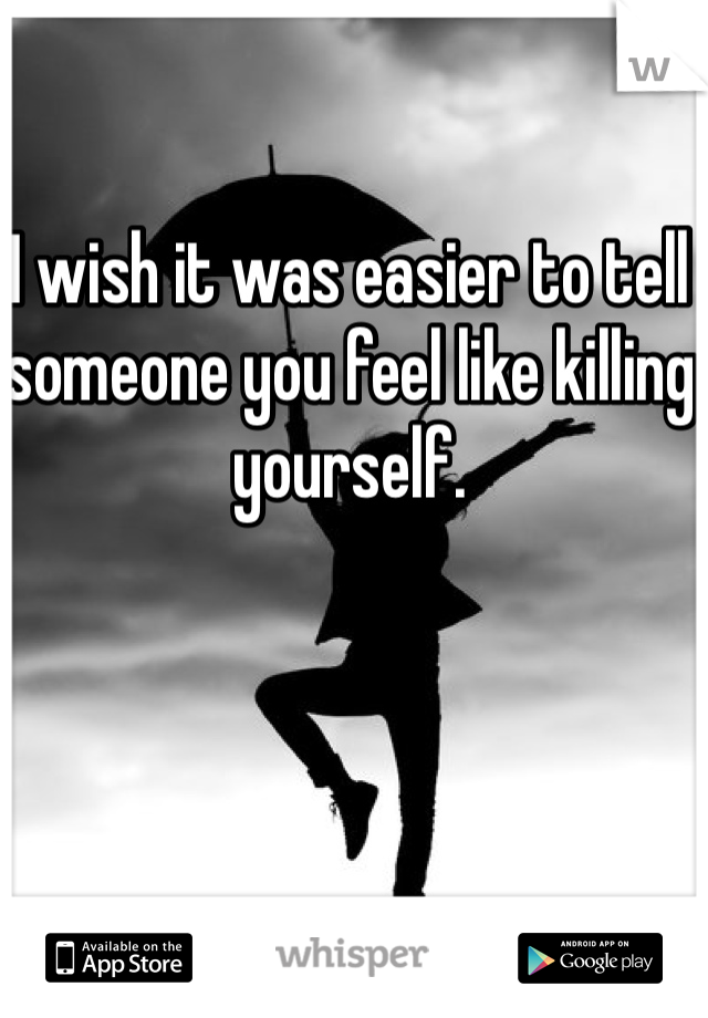 I wish it was easier to tell someone you feel like killing yourself.