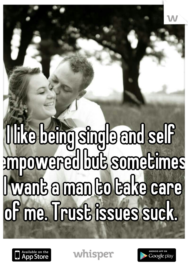 I like being single and self empowered but sometimes I want a man to take care of me. Trust issues suck.