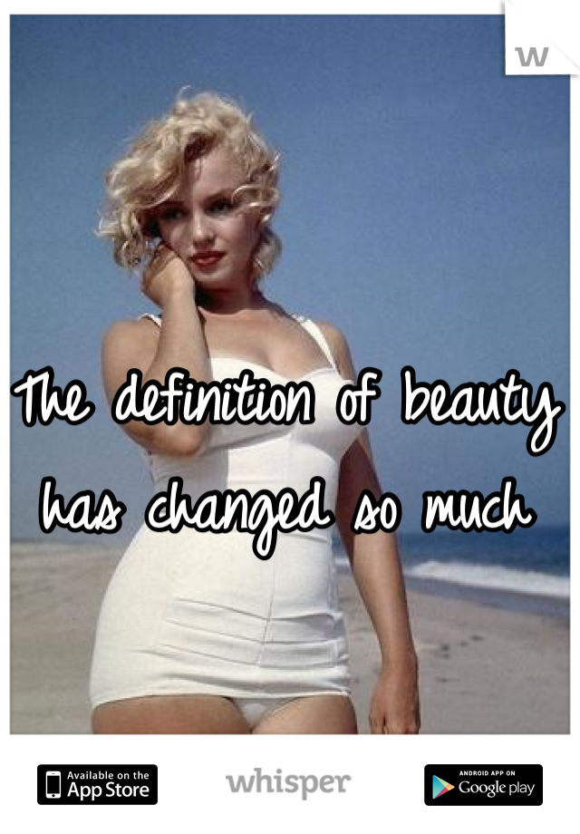 The definition of beauty has changed so much