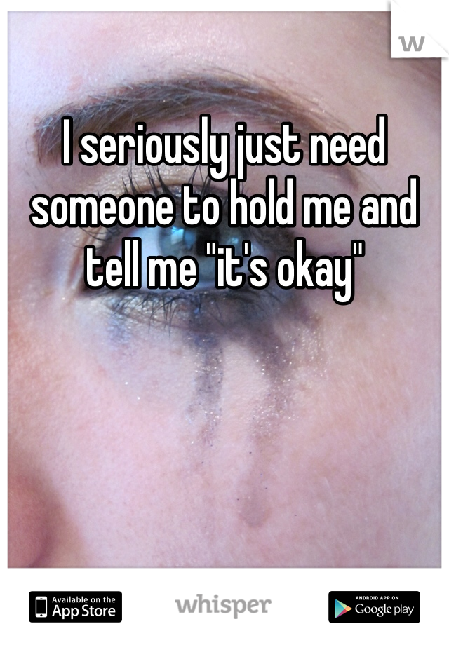 """I seriously just need someone to hold me and tell me """"it's okay"""""""