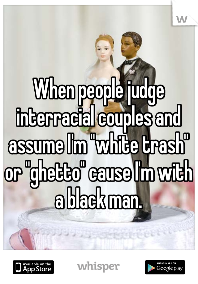 """When people judge interracial couples and assume I'm """"white trash"""" or """"ghetto"""" cause I'm with a black man."""