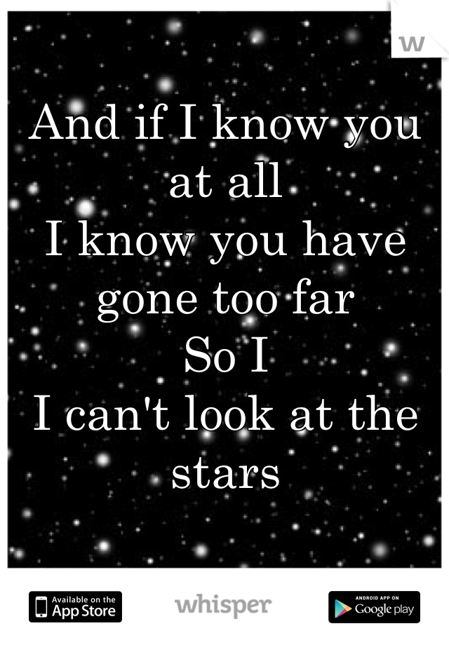 And if I know you at all  I know you have gone too far  So I  I can't look at the stars