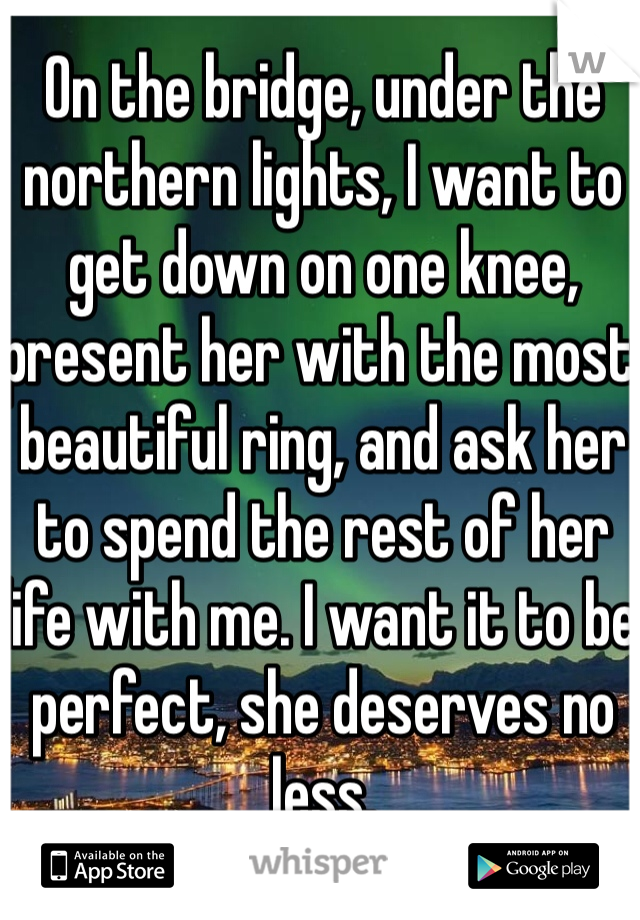 On the bridge, under the northern lights, I want to get down on one knee, present her with the most beautiful ring, and ask her to spend the rest of her life with me. I want it to be perfect, she deserves no less.