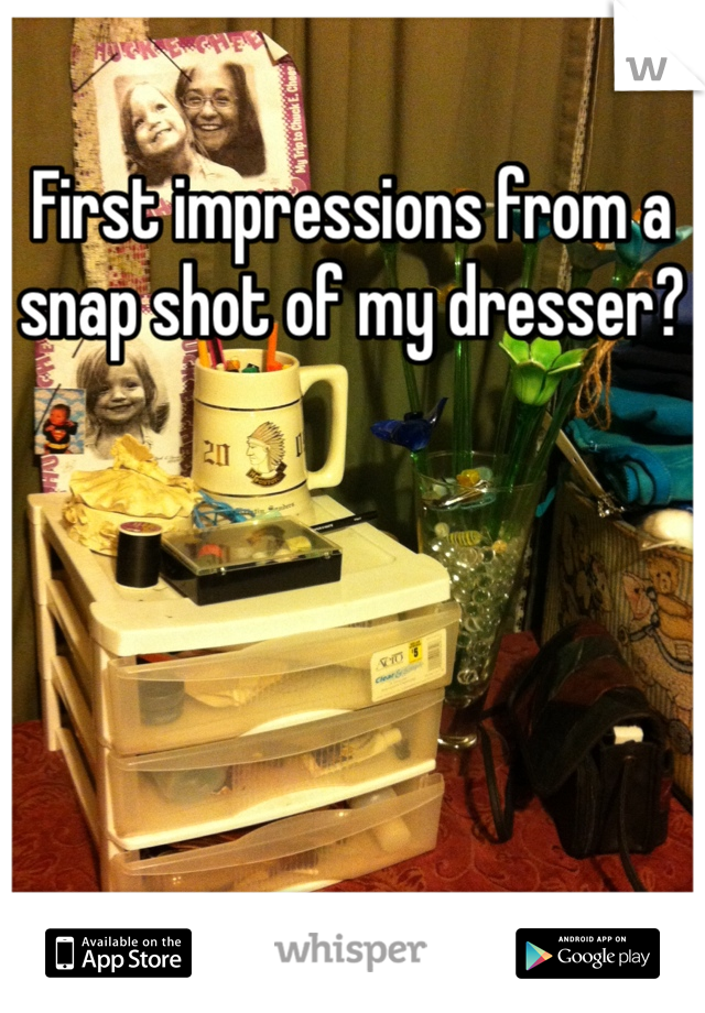 First impressions from a snap shot of my dresser?