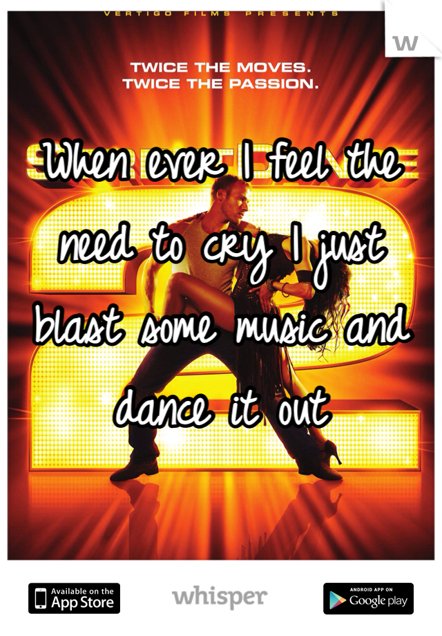 When ever I feel the need to cry I just blast some music and dance it out