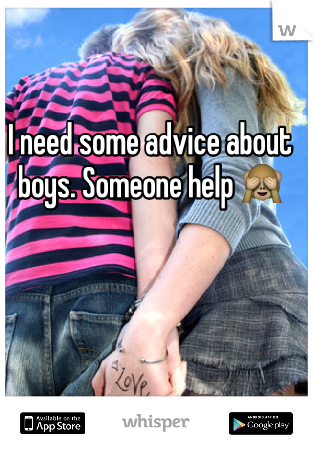 I need some advice about boys. Someone help 🙈