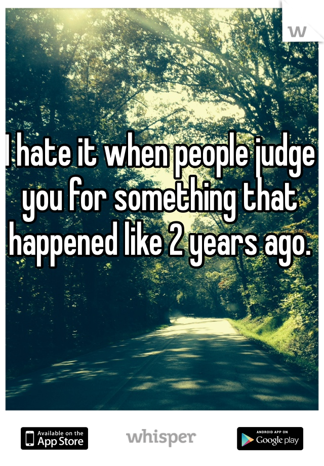 I hate it when people judge you for something that happened like 2 years ago.