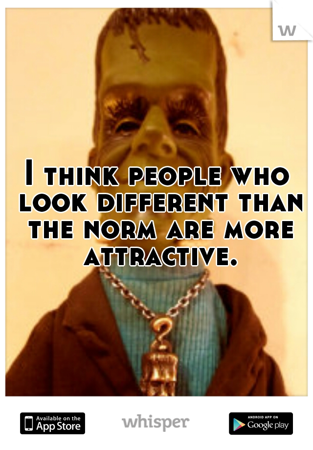 I think people who look different than the norm are more attractive.