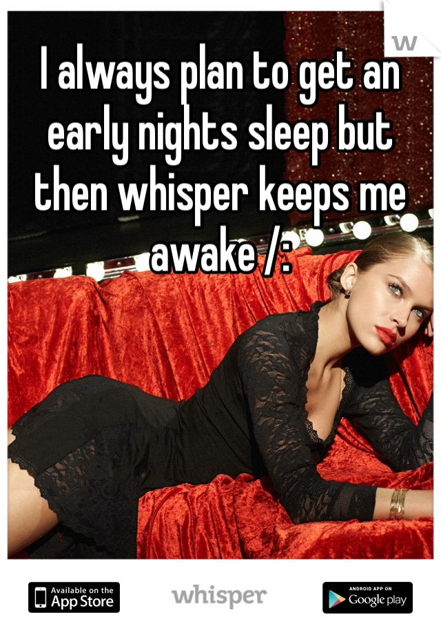 I always plan to get an early nights sleep but then whisper keeps me awake /: