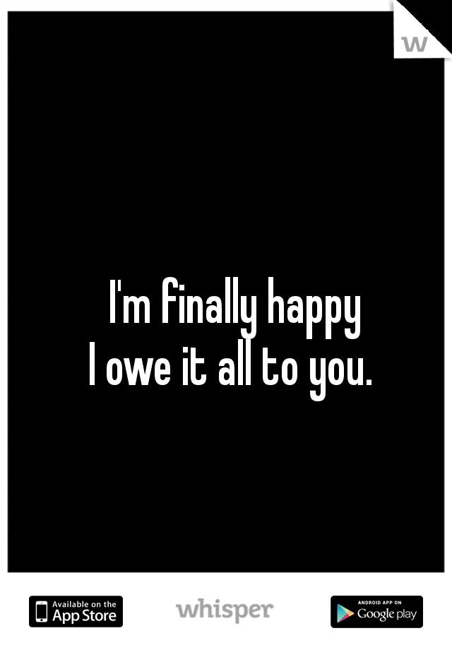I'm finally happy  I owe it all to you.