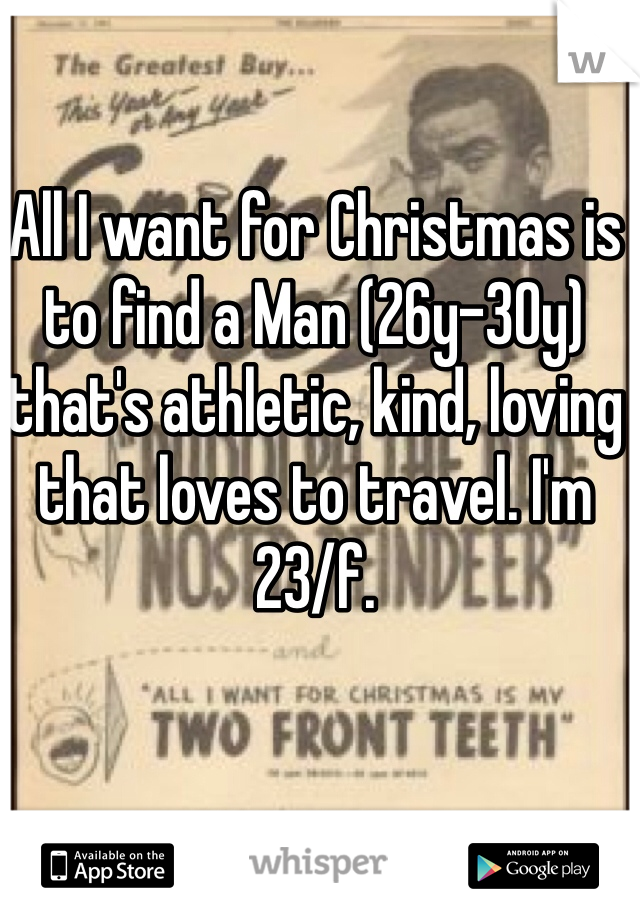 All I want for Christmas is to find a Man (26y-30y) that's athletic, kind, loving that loves to travel. I'm 23/f.