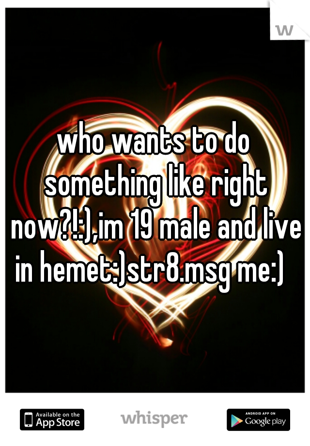 who wants to do something like right now?!:),im 19 male and live in hemet:)str8.msg me:)