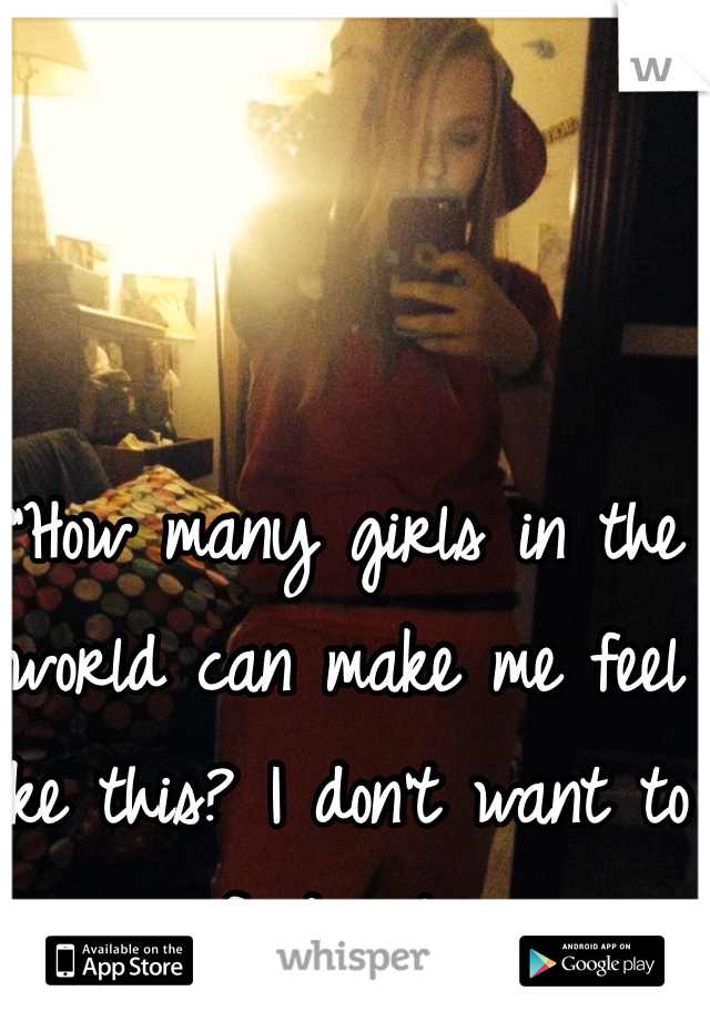 """How many girls in the world can make me feel like this? I don't want to find out."""