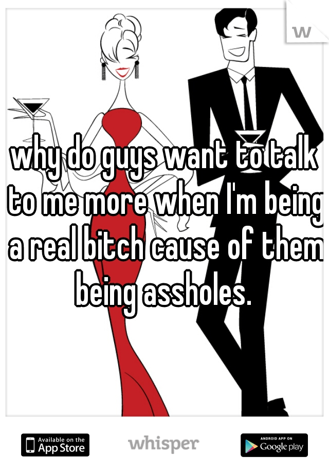 why do guys want to talk to me more when I'm being a real bitch cause of them being assholes.