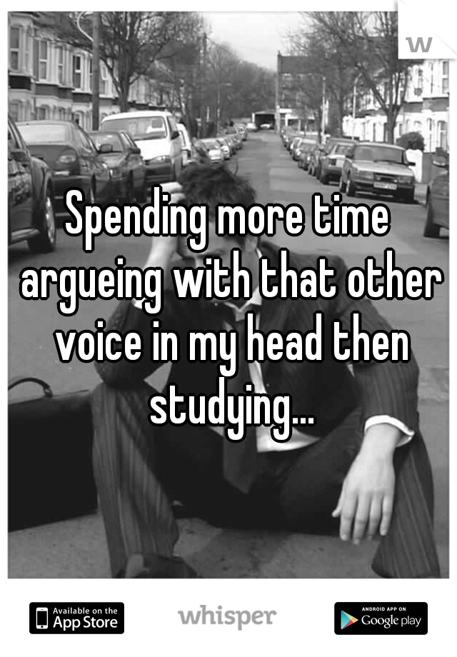 Spending more time argueing with that other voice in my head then studying...