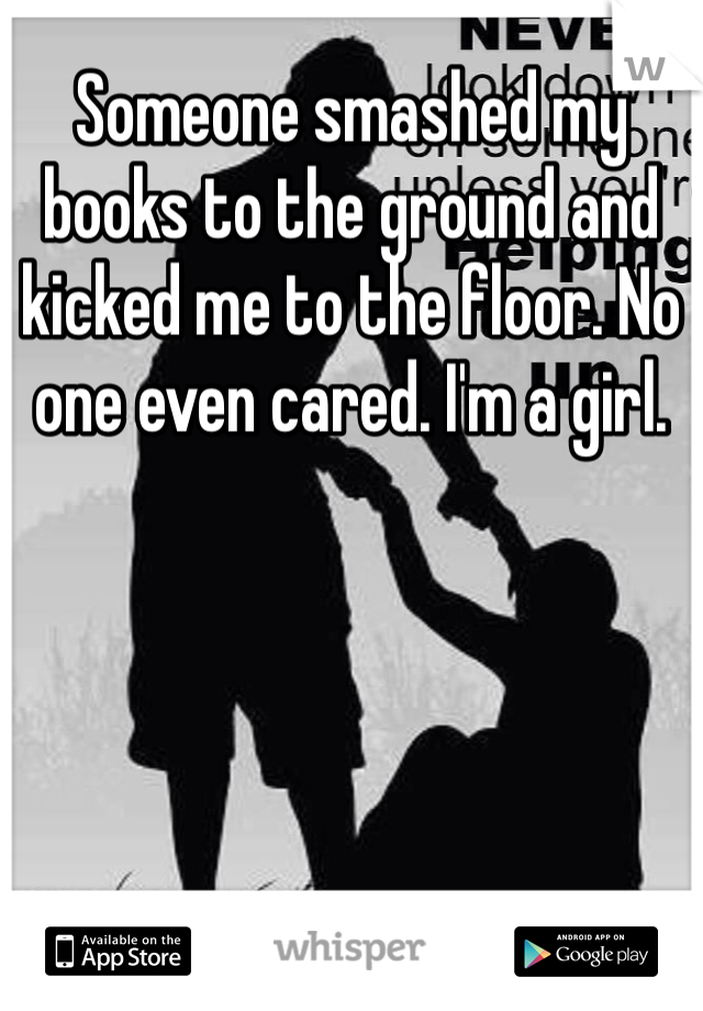 Someone smashed my books to the ground and kicked me to the floor. No one even cared. I'm a girl.