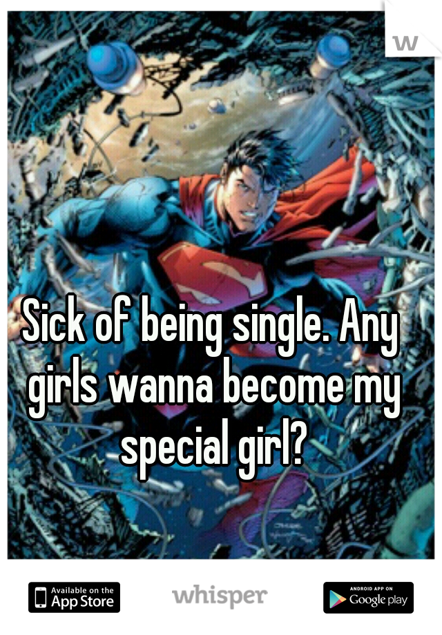 Sick of being single. Any girls wanna become my special girl?