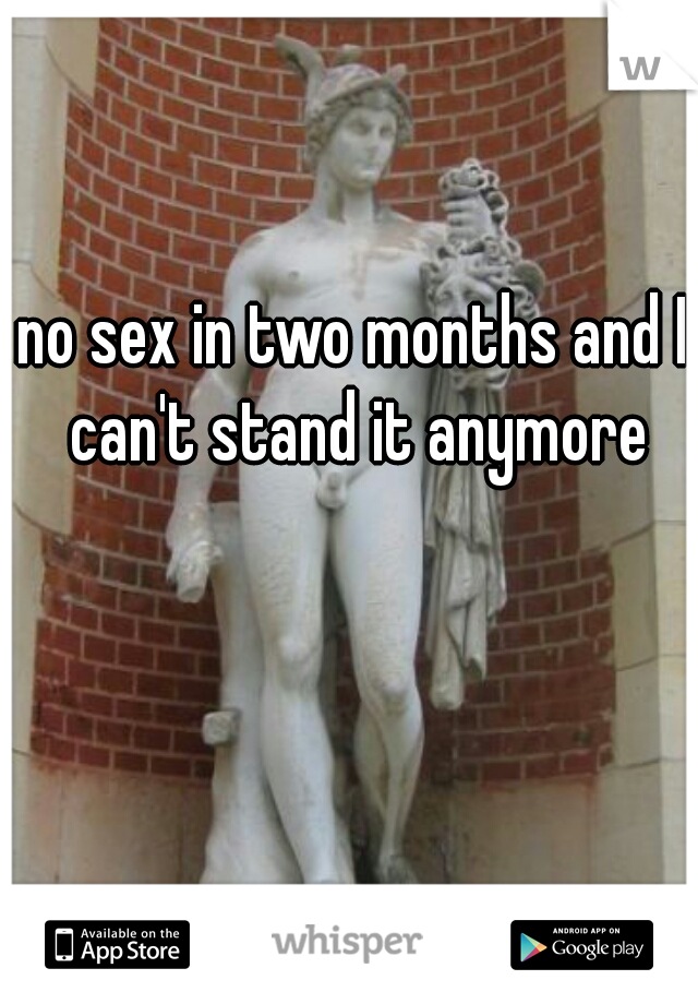 no sex in two months and I can't stand it anymore