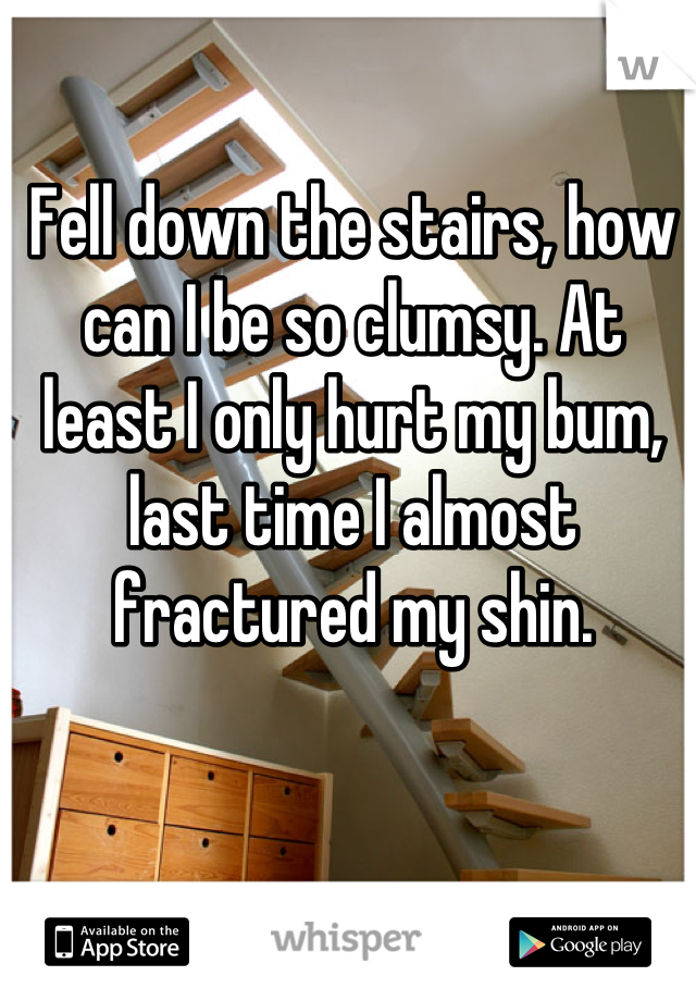 Fell down the stairs, how can I be so clumsy. At least I only hurt my bum, last time I almost fractured my shin.