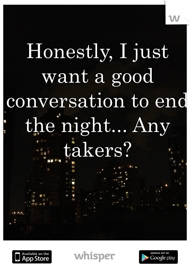 Honestly, I just want a good conversation to end the night... Any takers?