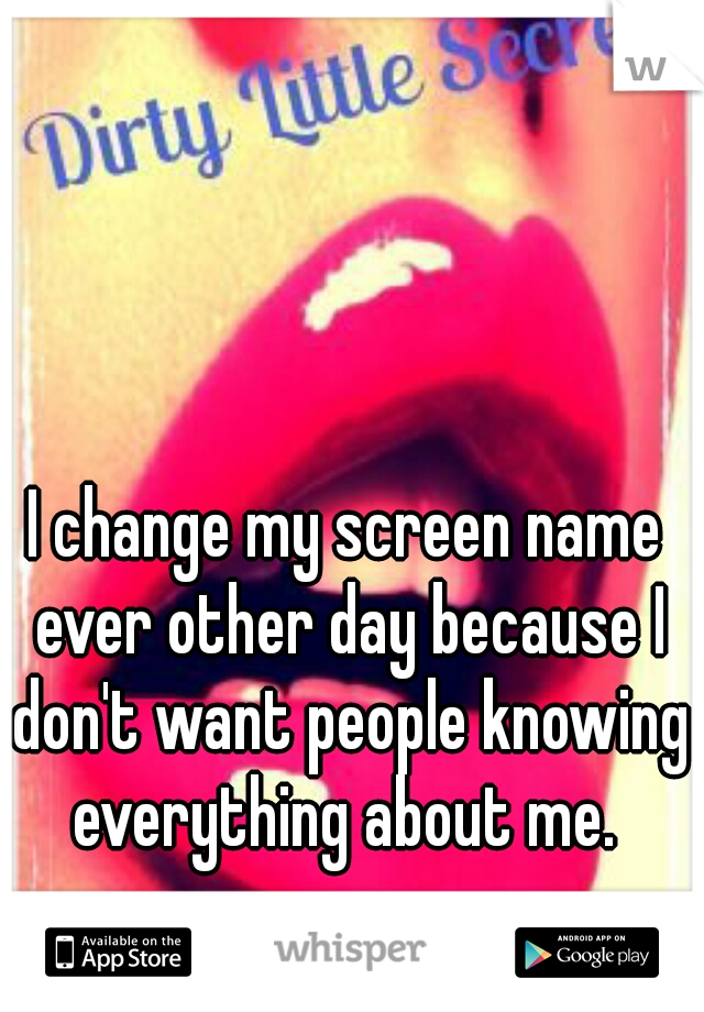 I change my screen name ever other day because I don't want people knowing everything about me.