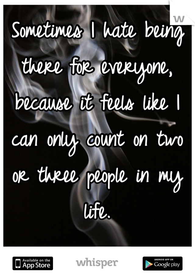 Sometimes I hate being there for everyone, because it feels like I can only count on two or three people in my life.