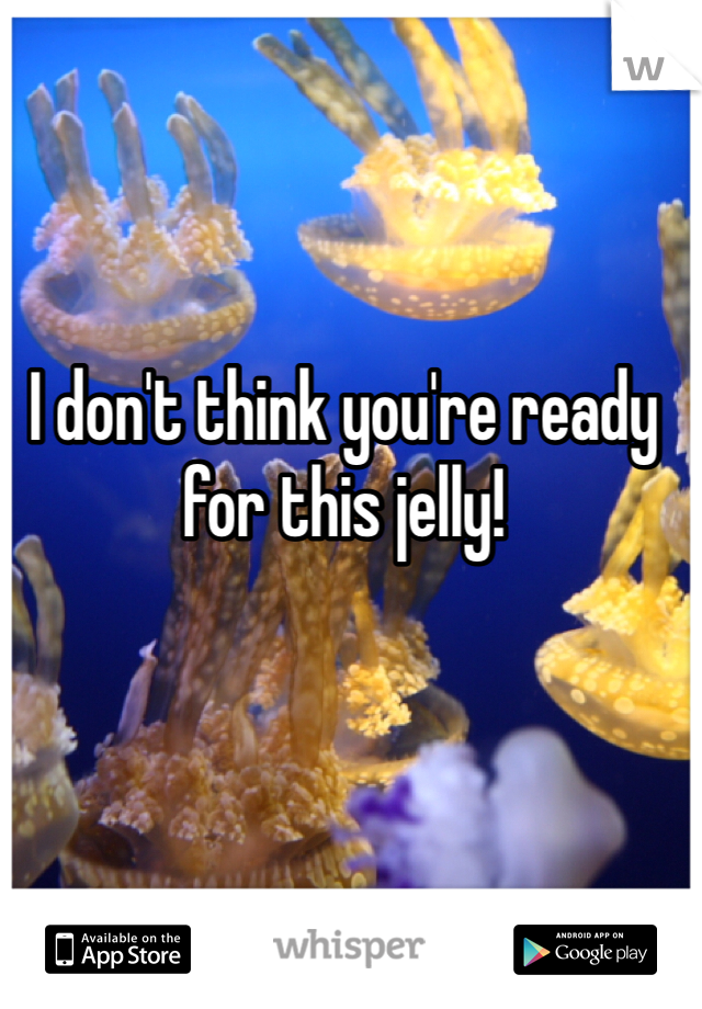 I don't think you're ready for this jelly!