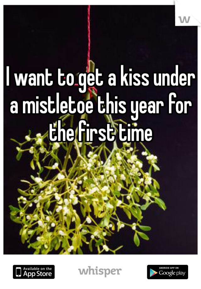 I want to get a kiss under a mistletoe this year for the first time