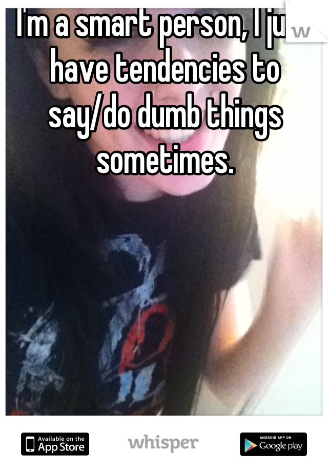 I'm a smart person, I just have tendencies to say/do dumb things sometimes.