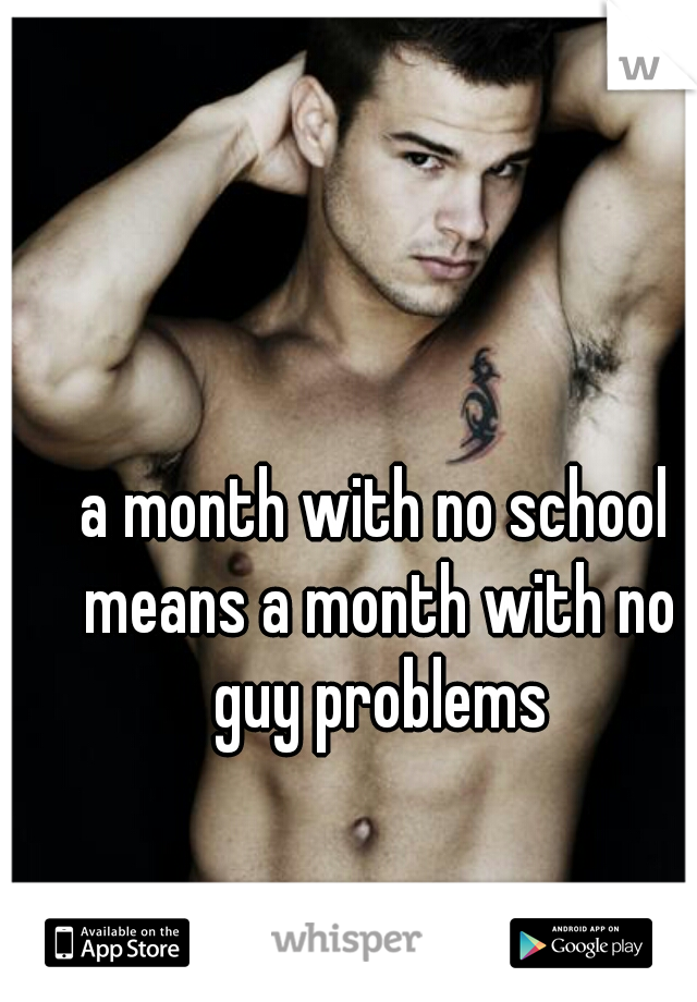 a month with no school means a month with no guy problems